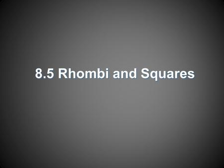 8.5 Rhombi and Squares. Objectives  Recognize and apply properties of rhombi  Recognize and apply properties of squares.