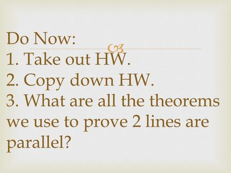  Do Now: 1. Take out HW. 2. Copy down HW. 3. What are all the theorems we use to prove 2 lines are parallel?