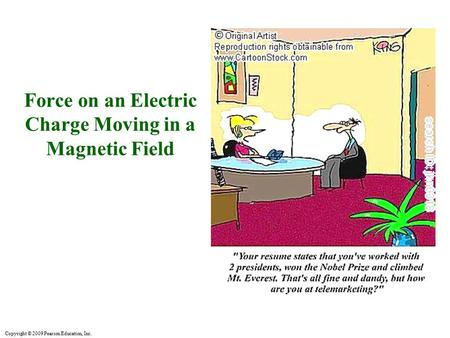 Copyright © 2009 Pearson Education, Inc. Force on an Electric Charge Moving in a Magnetic Field.