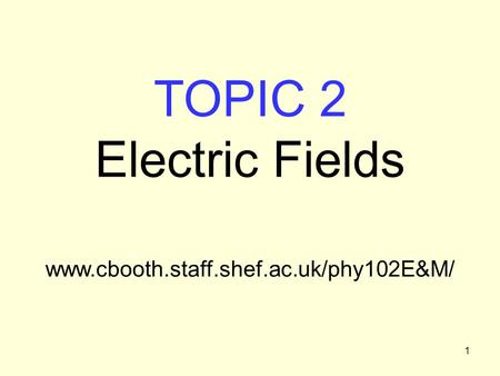 1 TOPIC 2 Electric Fields www.cbooth.staff.shef.ac.uk/phy102E&M/