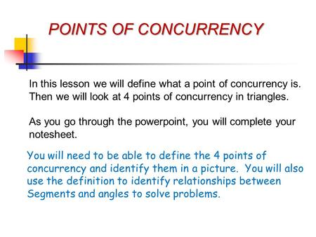 POINTS OF CONCURRENCY In this lesson we will define what a point of concurrency is. Then we will look at 4 points of concurrency in triangles. As you go.