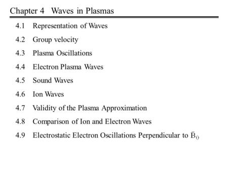 Chapter 4 Waves in Plasmas 4.1 Representation of Waves 4.2 Group velocity 4.3 Plasma Oscillations 4.4 Electron Plasma Waves 4.5 Sound Waves 4.6 Ion Waves.