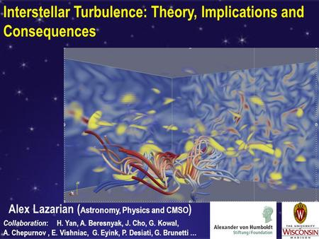 Interstellar Turbulence: Theory, Implications and Consequences Alex Lazarian ( Astronomy, Physics and CMSO ) Collaboration : H. Yan, A. Beresnyak, J. Cho,