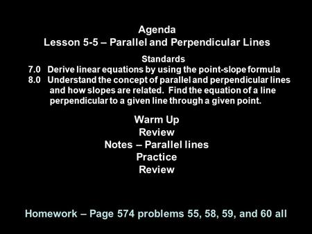 Agenda Lesson 5-5 – Parallel and Perpendicular Lines Standards 7.0 Derive linear equations by using the point-slope formula 8.0 Understand the concept.
