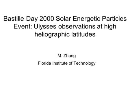 Bastille Day 2000 Solar Energetic Particles Event: Ulysses observations at high heliographic latitudes M. Zhang Florida Institute of Technology.