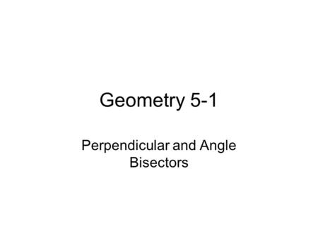 Geometry 5-1 Perpendicular and Angle Bisectors. Geometry 5-1 Bisectors Equidistant- equal distance from 2 or more things Perpendicular Bisector- a line.