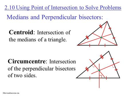 ©thevisualclassroom.com Medians and Perpendicular bisectors: 2.10 Using Point of Intersection to Solve Problems Centroid: Intersection of the medians of.