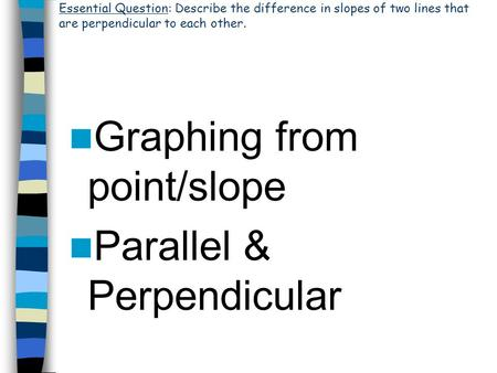 Graphing from point/slope Parallel & Perpendicular Essential Question: Describe the difference in slopes of two lines that are perpendicular to each other.