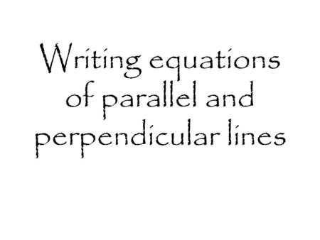 Writing equations of parallel and perpendicular lines.