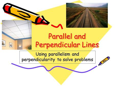 Parallel and Perpendicular Lines Using parallelism and perpendicularity to solve problems.