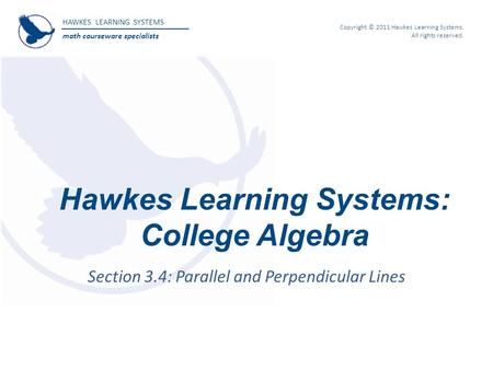HAWKES LEARNING SYSTEMS math courseware specialists Copyright © 2011 Hawkes Learning Systems. All rights reserved. Hawkes Learning Systems: College Algebra.