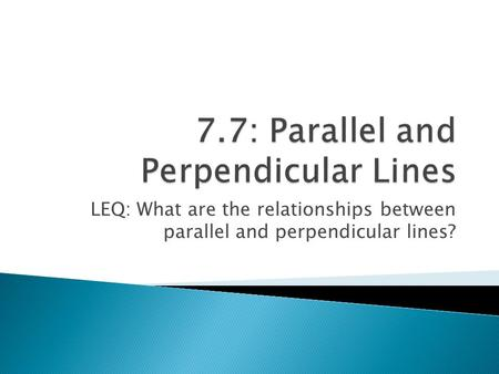LEQ: What are the relationships between parallel and perpendicular lines?