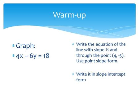 Warm-up Graph: 4x – 6y = 18 Write the equation of the line with slope ½ and through the point (4, -5). Use point slope form. Write it in slope intercept.