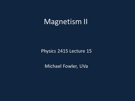 Magnetism II Physics 2415 Lecture 15 Michael Fowler, UVa.