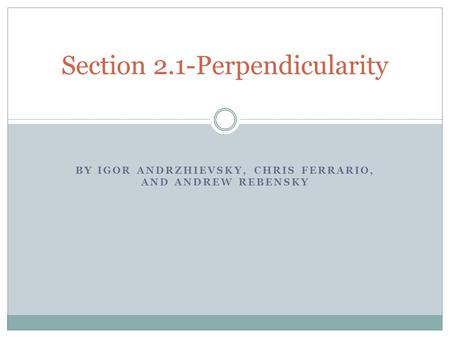 BY IGOR ANDRZHIEVSKY, CHRIS FERRARIO, AND ANDREW REBENSKY Section 2.1-Perpendicularity.
