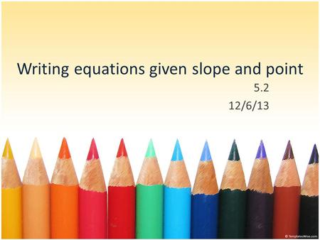 Writing equations given slope and point 5.2 12/6/13.