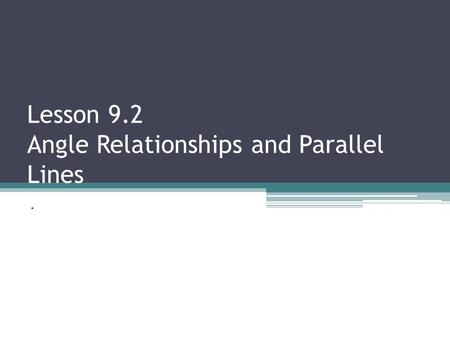 Lesson 9.2 Angle Relationships and Parallel Lines.