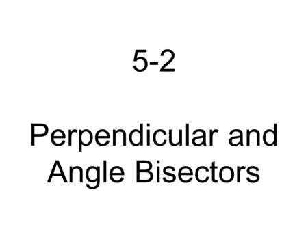 5-2 Perpendicular and Angle Bisectors Learning Goals 1. To use properties of perpendicular bisectors and angle bisectors.