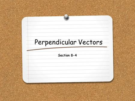 Perpendicular Vectors Section 8-4. WHAT YOU WILL LEARN: 1.How to find the inner product and cross product of two vectors. 2.How to determine whether two.