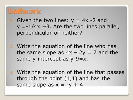 Bellwork 1. Given the two lines: y = 4x -2 and y =-1/4x +3. Are the two lines parallel, perpendicular or neither? 2. Write the equation of the line who.