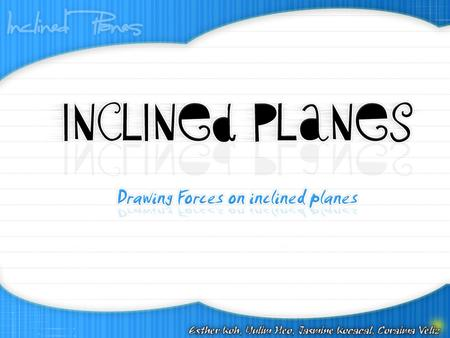 Inclined Planes An inclined plane is a surface set at an angle against a horizontal surface. Some examples of an inclined plane are ramps and sloping.