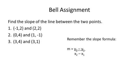 Bell Assignment Find the slope of the line between the two points. 1.(-1,2) and (2,2) 2.(0,4) and (1, -1) 3.(3,4) and (3,1) Remember the slope formula: