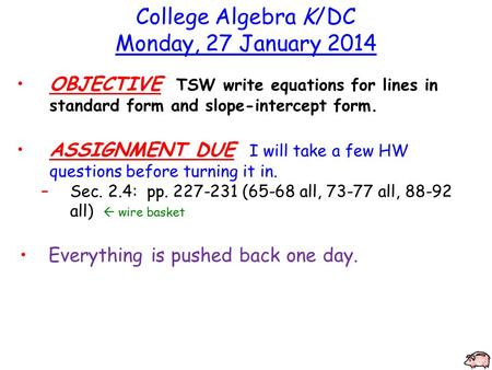College Algebra K/DC Monday, 27 January 2014 OBJECTIVE TSW write equations for lines in standard form and slope-intercept form. ASSIGNMENT DUE I will take.