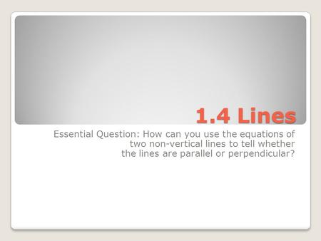 1.4 Lines Essential Question: How can you use the equations of two non-vertical lines to tell whether the lines are parallel or perpendicular?
