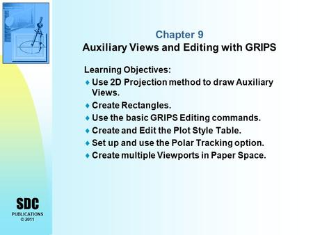 SDC PUBLICATIONS © 2011 Chapter 9 Auxiliary Views and Editing with GRIPS Learning Objectives:  Use 2D Projection method to draw Auxiliary Views.  Create.