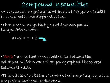 Compound Inequalities A compound Inequality is when you have your variable is compared to two different values. There are two ways that you will see compound.