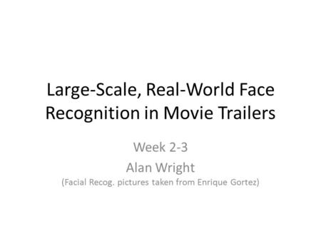 Large-Scale, Real-World Face Recognition in Movie Trailers Week 2-3 Alan Wright (Facial Recog. pictures taken from Enrique Gortez)