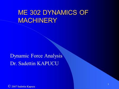 1 ME 302 DYNAMICS OF MACHINERY Dynamic Force Analysis Dr. Sadettin KAPUCU © 2007 Sadettin Kapucu.