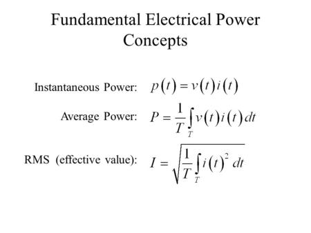 Fundamental Electrical Power Concepts Instantaneous Power: Average Power: RMS (effective value):