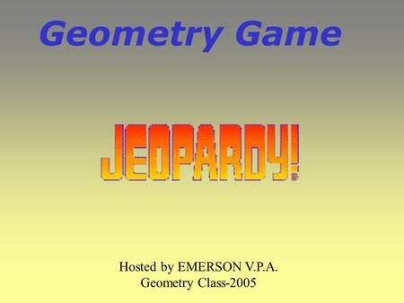 Geometry Game Hosted by EMERSON V.P.A. Geometry Class-2005.