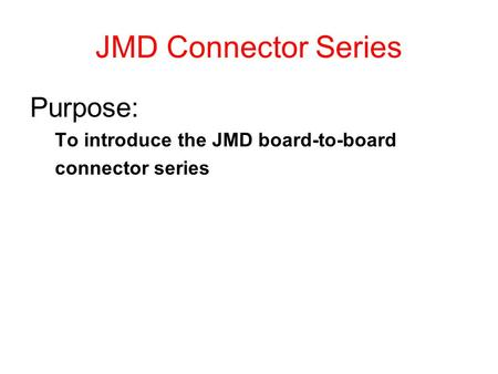 JMD Connector Series Purpose: To introduce the JMD board-to-board connector series.