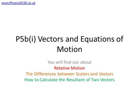 P5b(i) Vectors and Equations of Motion You will find out about Relative Motion The Differences between Scalars and Vectors How to Calculate the Resultant.