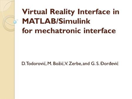 Virtual Reality Interface in MATLAB/Simulink for mechatronic interface D. Todorović, M. Božić, V. Zerbe, and G. S. Đor đ ević.