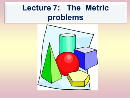 Lecture 7: The Metric problems. The Main Menu اPrevious اPrevious Next The metric problems 1- Introduction 2- The first problem 3- The second problem.