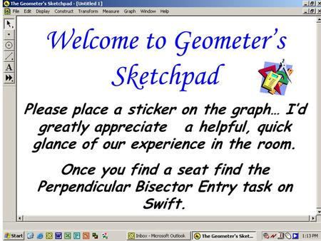 Welcome to Geometer's Sketchpad Please place a sticker on the graph… I'd greatly appreciate a helpful, quick glance of our experience in the room. Once.