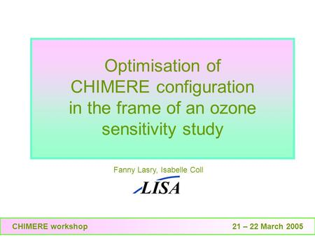 Optimisation of CHIMERE configuration in the frame of an ozone sensitivity study Fanny Lasry, Isabelle Coll CHIMERE workshop 21 – 22 March 2005.