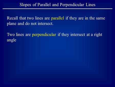 Slopes of Parallel and Perpendicular Lines Recall that two lines are parallel if they are in the same plane and do not intersect. Two lines are perpendicular.