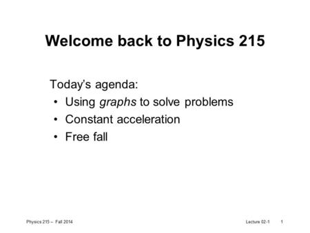 Physics 215 – Fall 2014Lecture 02-11 Welcome back to Physics 215 Today's agenda: Using graphs to solve problems Constant acceleration Free fall.