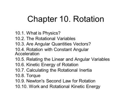 Chapter 10. Rotation 10.1. What is Physics? 10.2. The Rotational Variables 10.3. Are Angular Quantities Vectors? 10.4. Rotation with Constant Angular Acceleration.