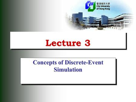 Lecture 3 Concepts of Discrete-Event Simulation. 2 Discrete Event Model  In the discrete approach to system simulation, state changes in the physical.