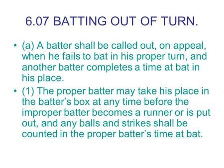 6.07 BATTING OUT OF TURN. (a) A batter shall be called out, on appeal, when he fails to bat in his proper turn, and another batter completes a time at.