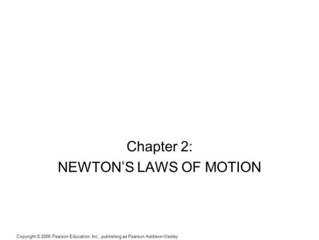 Copyright © 2008 Pearson Education, Inc., publishing as Pearson Addison-Wesley Chapter 2: NEWTON'S LAWS OF MOTION.