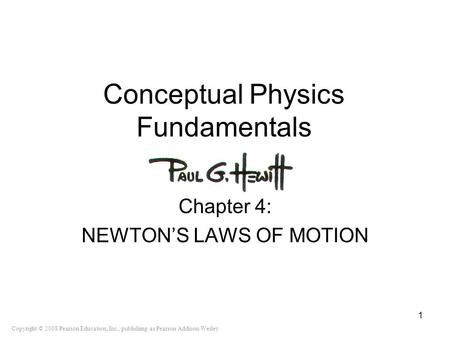 Copyright © 2008 Pearson Education, Inc., publishing as Pearson Addison-Wesley Conceptual Physics Fundamentals Chapter 4: NEWTON'S LAWS OF MOTION 1.