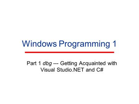 Windows Programming 1 Part 1 dbg --- Getting Acquainted with Visual Studio.NET and C#