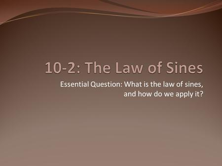 Essential Question: What is the law of sines, and how do we apply it?