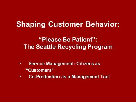 "Shaping Customer Behavior: ""Please Be Patient"": The Seattle Recycling Program Service Management: Citizens as ""Customers"" Co-Production as a Management."